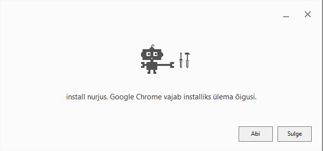 """Veateade ekraanil: """"install nurjus. Google Chrome vajab installiks ülema õigusi."""""""